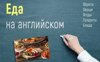 Еда на английском языке с переводом (фрукты, овощи, ягоды, продукты питания, блюда)