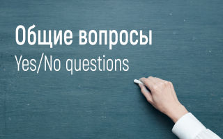 Общие вопросы в английском языке (Yes/No questions)