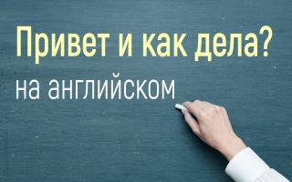 Все приветствия и вопросы как дела с ответами на английском
