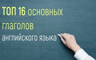 ТОП 16 основных глаголов английского языка с переводом и примерами