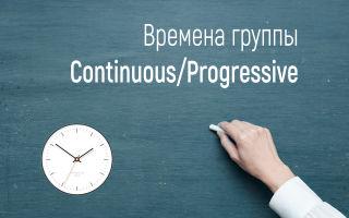 Времена группы Continuous/Progressive в английском языке (продолженное или длительное время)