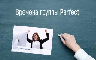 Времена группы Perfect в английском языке (перфект, совершенное время)